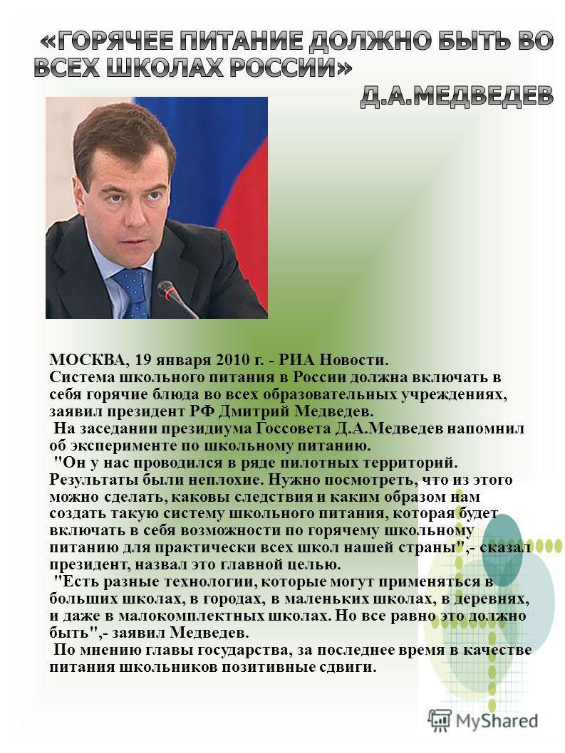 МОСКВА, 19 января 2010 г. - РИА Новости. Система школьного питания в России должна включать в себя горячие блюда во всех образовательных учреждениях, заявил президент РФ Дмитрий Медведев. На заседании президиума Госсовета Д.А.Медведев напомнил об экс