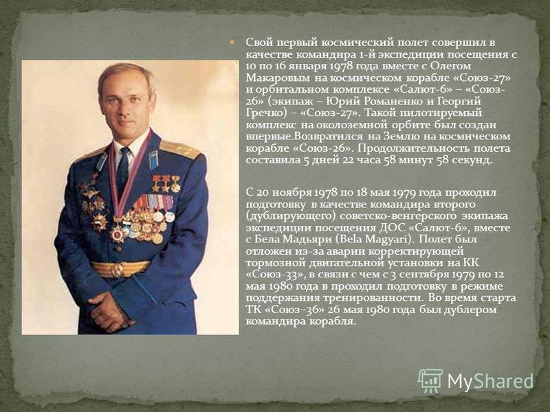 Свой первый космический полет совершил в качестве командира 1-й экспедиции посещения с 10 по 16 января 1978 года вместе с Олегом Макаровым на космическом корабле «Союз-27» и орбитальном комплексе «Салют-6» – «Союз- 26» (экипаж – Юрий Романенко и Геор