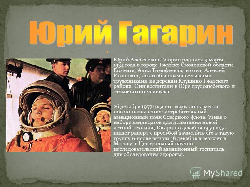 Юрий Алексеевич Гагарин родился 9 марта 1934 года в городе Гжатске Смоленской области. Его мать, Анна Тимофеевна, и отец, Алексей Иванович, были обычными сельскими тружениками из деревни Клушино Гжатского района. Они воспитали в Юре трудолюбивого и о