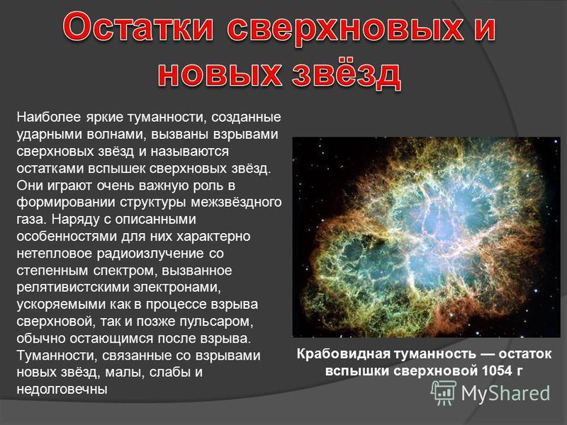 Наиболее яркие туманности, созданные ударными волнами, вызваны взрывами сверхновых звёзд и называются остатками вспышек сверхновых звёзд. Они играют очень важную роль в формировании структуры межзвёздного газа. Наряду с описанными особенностями для н