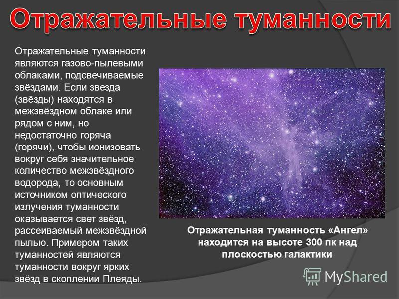 Отражательные туманности являются газово-пылевыми облаками, подсвечиваемые звёздами. Если звезда (звёзды) находятся в межзвёздном облаке или рядом с ним, но недостаточно горяча (горячи), чтобы ионизовать вокруг себя значительное количество межзвёздно