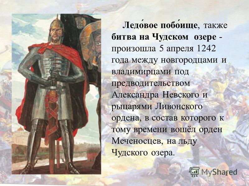 2 Ледо́вое побо́еще, также битва на Чудском озере - произошла 5 апреля 1242 года между новгородцами и владимирцами под предводительством Александра Невского и рыцарями Ливонского ордена, в состав которого к тому времени вошёл орден Меченосцев, на льд