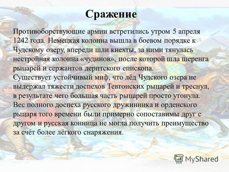 Сражение Противоборствующие армии встретились утром 5 апреля 1242 года. Немецкая колонна вышла в боевом порядке к Чудскому озеру, впереди шли кнехты, за ними тянулась нестройная колонна «чудинов», после которой шла шеренга рыцарей и сержантов дерптск