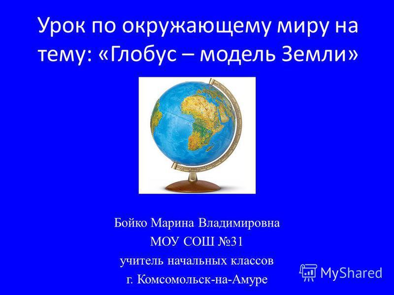 Урок по окружающему миру на тему: «Глобус – модель Земли» Бойко Марина Владимировна МОУ СОШ 31 учитель начальных классов г. Комсомольск-на-Амуре