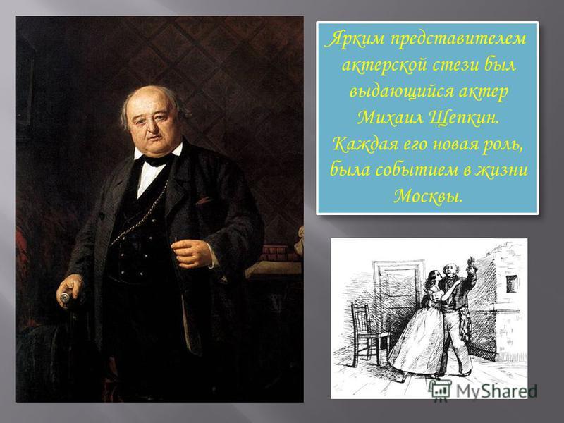 Ярким представителем актерской стези был выдающийся актер Михаил Щепкин. Каждая его новая роль, была событием в жизни Москвы.