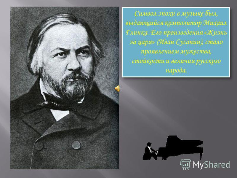 Символ эпохи в музыке был, выдающийся композитор Михаил Глинка. Его произведения «Жизнь за царя» (Иван Сусанин), стало проявлением мужества, стойкости и величия русского народа.