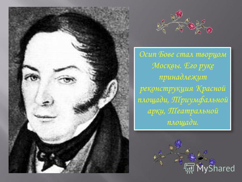 Осип Бове стал творцом Москвы. Его руке принадлежит реконструкция Красной площади, Триумфальной арки, Театральной площади.