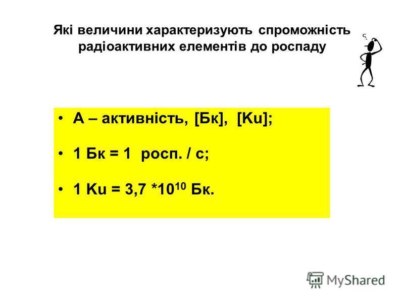 Які величини характеризують спроможність радіоактивних елементів до роспаду А – активність, [Бк], [Ku]; 1 Бк = 1 росп. / с; 1 Ku = 3,7 *10 10 Бк.