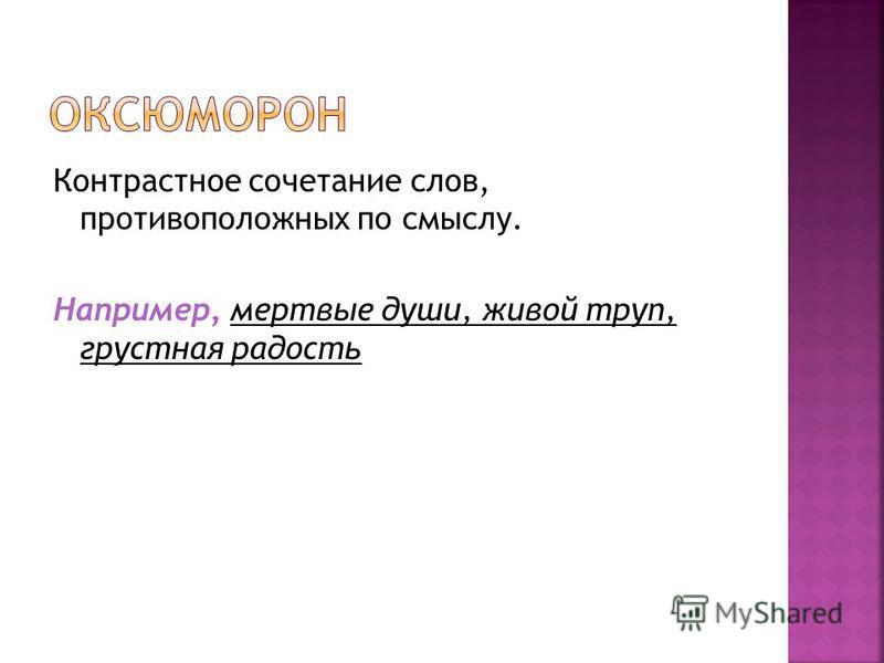 Контрастное сочетание слов, противоположных по смыслу. Например, мертвые души, живой труп, грустная радость