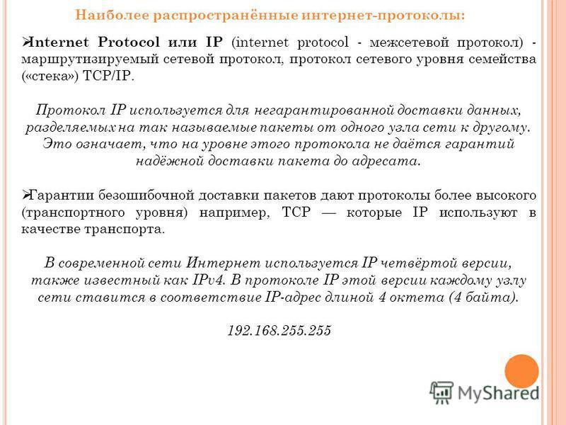 Наиболее распространённые интернет-протоколы: Internet Protocol или IP (internet protocol - межсетевой протокол) - маршрутизируемый сетевой протокол, протокол сетевого уровня семейства («стека») TCP/IP. Протокол IP используется для негарантированной