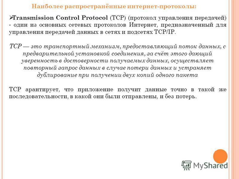 Наиболее распространённые интернет-протоколы: Transmission Control Protocol (TCP) (протокол управления передачей) - один из основных сетевых протоколов Интернет, предназначенный для управления передачей данных в сетях и подсетях TCP/IP. TCP это транс