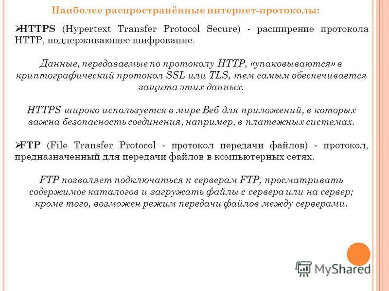 Наиболее распространённые интернет-протоколы: HTTPS (Hypertext Transfer Protocol Secure) - расширение протокола HTTP, поддерживающее шифрование. Данные, передаваемые по протоколу HTTP, «упаковываются» в криптографический протокол SSL или TLS, тем сам