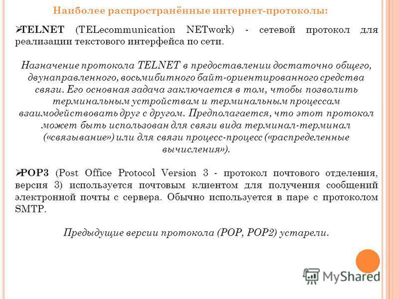 Наиболее распространённые интернет-протоколы: TELNET (TELecommunication NETwork) - сетевой протокол для реализации текстового интерфейса по сети. Назначение протокола TELNET в предоставлении достаточно общего, двунаправленного, восьмибитного байт-ори