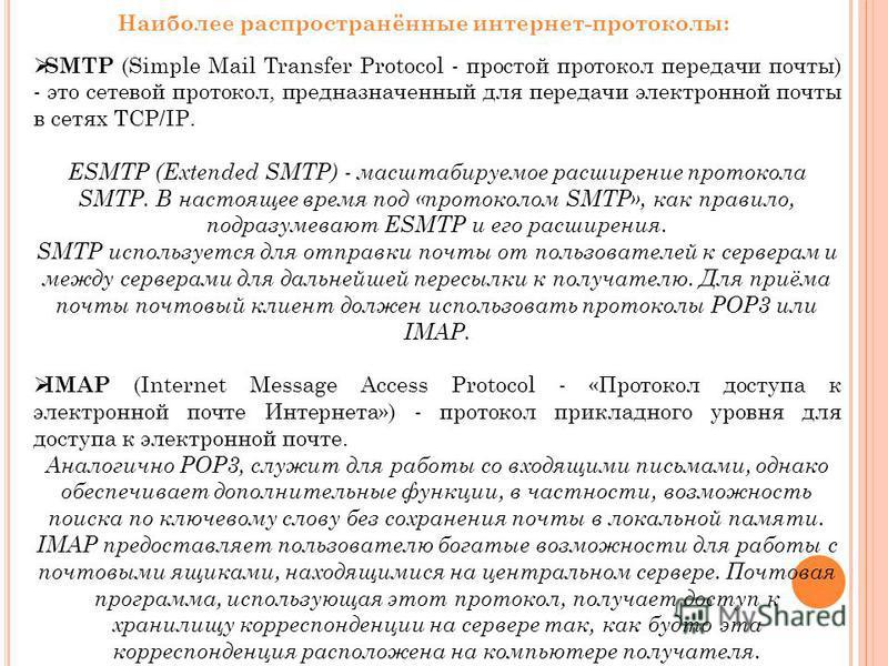 Наиболее распространённые интернет-протоколы: SMTP (Simple Mail Transfer Protocol - простой протокол передачи почты) - это сетевой протокол, предназначенный для передачи электронной почты в сетях TCP/IP. ESMTP (Extended SMTP) - масштабируемое расшире