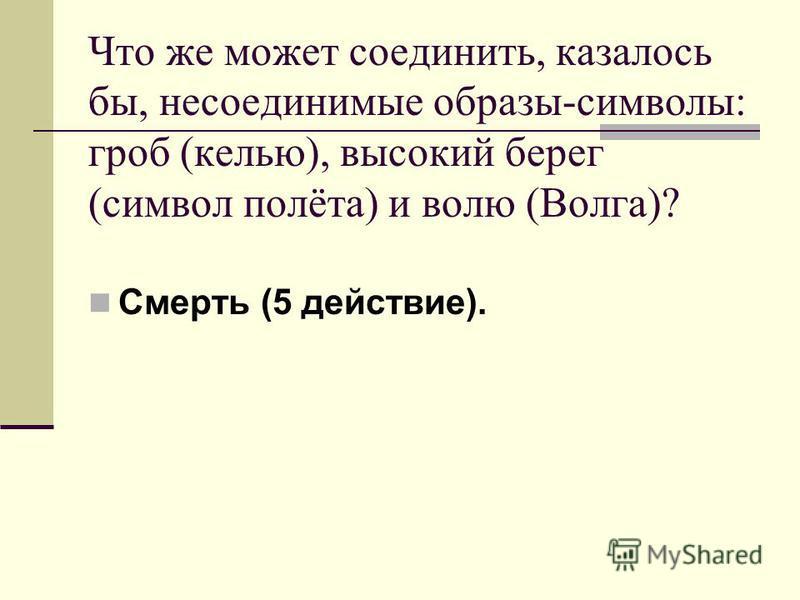 Что же может соединить, казалось бы, несоединимые образы-символы: гроб (келью), высокий берег (символ полёта) и волю (Волга)? Смерть (5 действие).