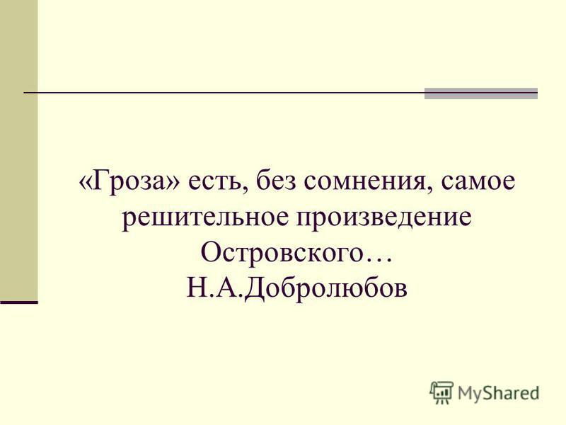 «Гроза» есть, без сомнения, самое решительное произведение Островского… Н.А.Добролюбов