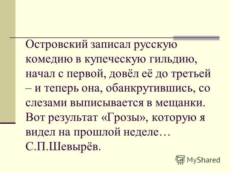 Островский записал русскую комедию в купеческую гильдию, начал с первой, довёл её до третьей – и теперь она, обанкротившись, со слезами выписывается в мещанки. Вот результат «Грозы», которую я видел на прошлой неделе… С.П.Шевырёв.
