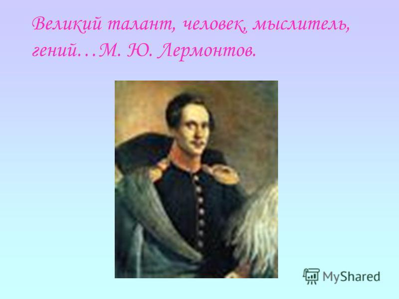Великий талант, человек, мыслитель, гений…М. Ю. Лермонтов.