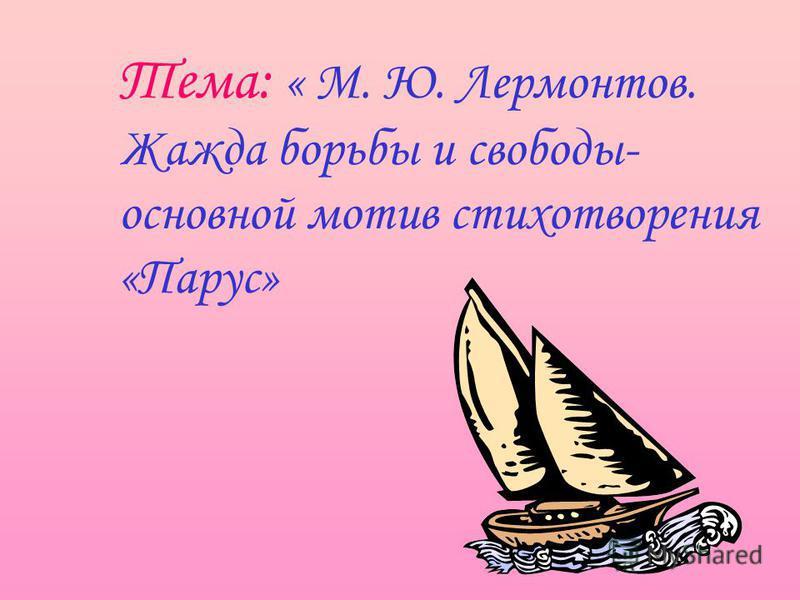 Тема: « М. Ю. Лермонтов. Жажда борьбы и свободы- основной мотив стихотворения «Парус»