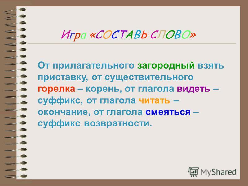 Игра «СОСТАВЬ СЛОВО» От прилагательного загородный взять приставку, от существительного горелка – корень, от глагола видеть – суффикс, от глагола читать – окончание, от глагола смеяться – суффикс возвратности.