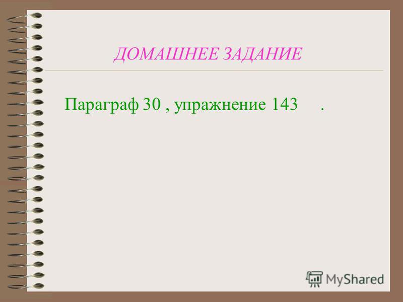 ДОМАШНЕЕ ЗАДАНИЕ Параграф 30, упражнение 143.