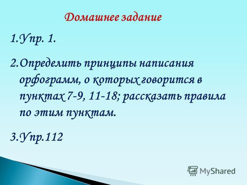 Домашнее задание 1.Упр. 1. 2. Определить принципы написания орфограмм, о которых говорится в пунктах 7-9, 11-18; рассказать правила по этим пунктам. 3.Упр.112