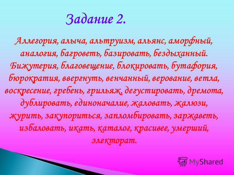 Задание 2. Аллегория, алыча, альтруизм, альянс, аморфный, аналогия, багроветь, базировать, бездыханный. Бижутерия, благовещение, блокировать, бутафория, бюрократия, ввергнуть, венчанный, верование, ветла, воскресение, гребень, грильяж, дегустировать,