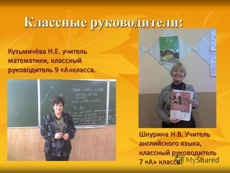 Классные руководители: Кузьмичёва Н.Е. учитель математики, классный руководитель 9 «А»класса. Шкурина Н.В. Учитель английского языка, классный руководитель 7 «А» класса