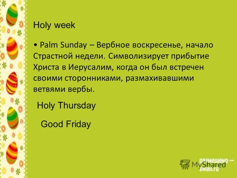 Holy week Palm Sunday – Вербное воскресенье, начало Страстной недели. Символизирует прибытие Христа в Иерусалим, когда он был встречен своими сторонниками, размахивавшими ветвями вербы. Holy Thursday Good Friday