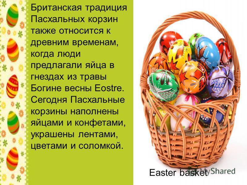 Британская традиция Пасхальных корзин также относится к древним временам, когда люди предлагали яйца в гнездах из травы Богине весны Eostre. Сегодня Пасхальные корзины наполнены яйцами и конфетами, украшены лентами, цветами и соломкой. Easter basket