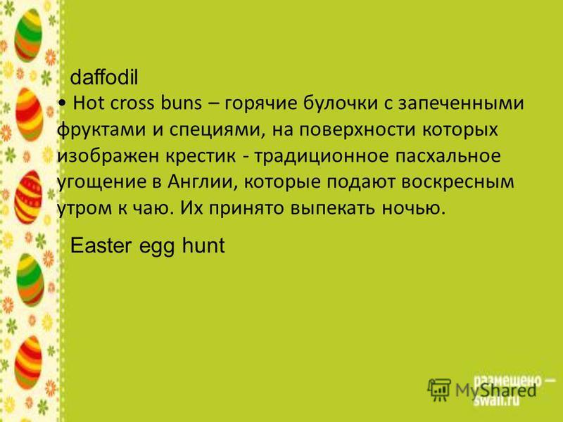 Hot cross buns – горячие булочки с запеченными фруктами и специями, на поверхности которых изображен крестик - традиционное пасхальное угощение в Англии, которые подают воскресным утром к чаю. Их принято выпекать ночью. daffodil Easter egg hunt