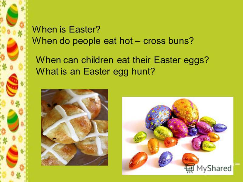 When is Easter? When do people eat hot – cross buns? When can children eat their Easter eggs? What is an Easter egg hunt?