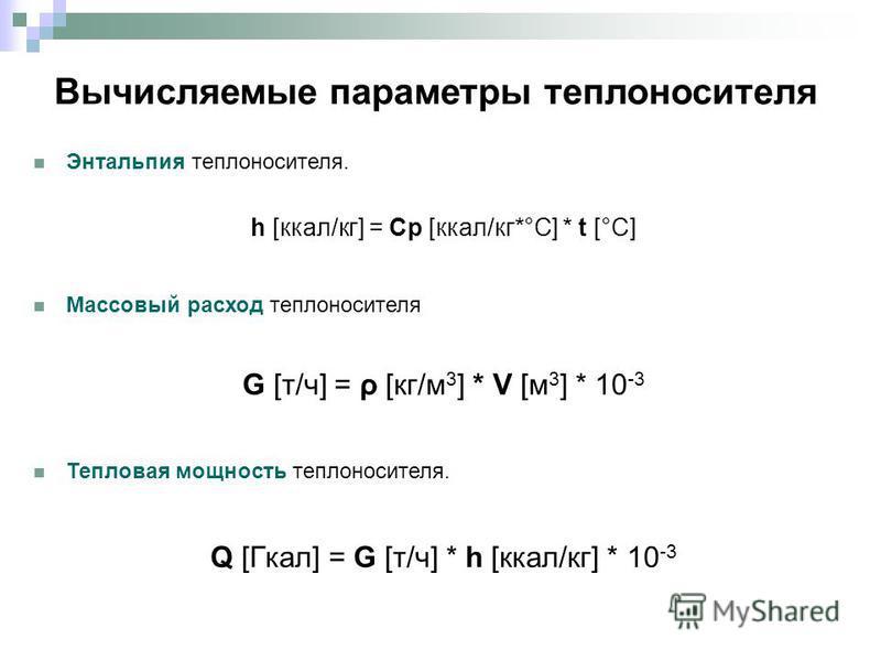 Вычисляемые параметры теплоносителя Энтальпия теплоносителя. h [ккал/кг] = Cp [ккал/кг*°С] * t [°C] Массовый расход теплоносителя G [т/ч] = ρ [кг/м 3 ] * V [м 3 ] * 10 -3 Тепловая мощность теплоносителя. Q [Гкал] = G [т/ч] * h [ккал/кг] * 10 -3