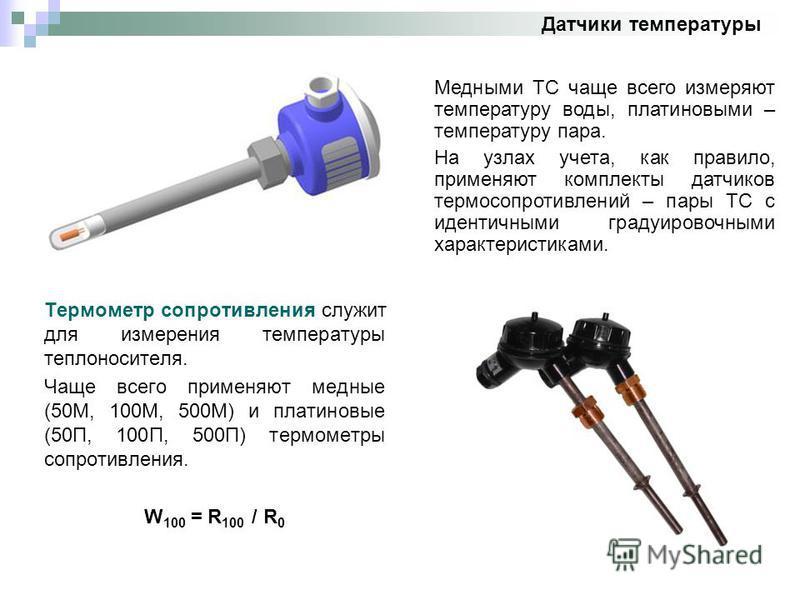 Датчики температуры Термометр сопротивления служит для измерения температуры теплоносителя. Чаще всего применяют медные (50М, 100М, 500М) и платиновые (50П, 100П, 500П) термометры сопротивления. W 100 = R 100 / R 0 Медными ТС чаще всего измеряют темп
