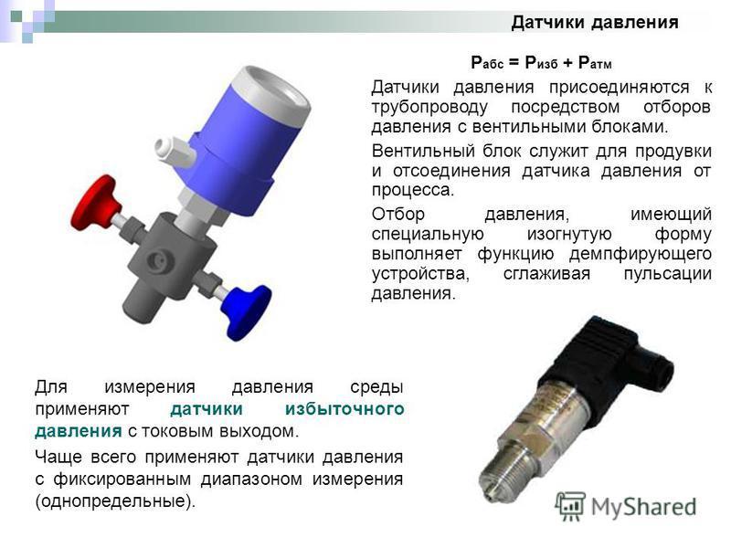 Датчики давления Для измерения давления среды применяют датчики избыточного давления с токовым выходом. Чаще всего применяют датчики давления с фиксированным диапазоном измерения (однопредельные). Р абс = Р изб + Р атм Датчики давления присоединяются
