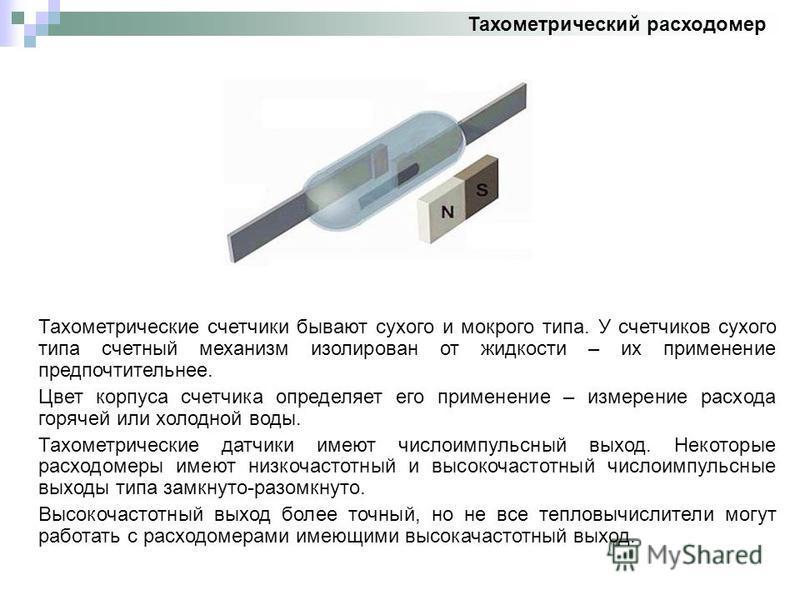 Тахометрический расходомер Тахометрические счетчики бывают сухого и мокрого типа. У счетчиков сухого типа счетный механизм изолирован от жидкости – их применение предпочтительнее. Цвет корпуса счетчика определяет его применение – измерение расхода го