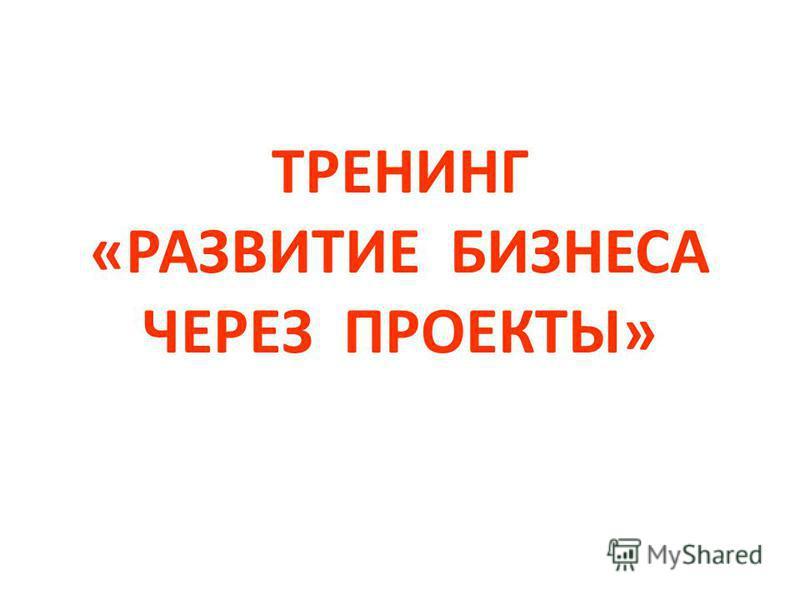 ТРЕНИНГ «РАЗВИТИЕ БИЗНЕСА ЧЕРЕЗ ПРОЕКТЫ»