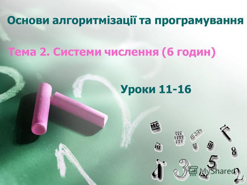 Основи алгоритмізації та програмування Тема 2. Системи числення (6 годин) Уроки 11-16