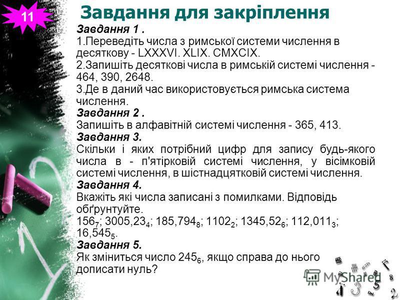 Завдання для закріплення Завдання 1. 1.Переведіть числа з римської системи числення в десяткову - LXXXVI. XLIX. CMXCIX. 2.Запишіть десяткові числа в римській системі числення - 464, 390, 2648. 3.Де в даний час використовується римська система численн