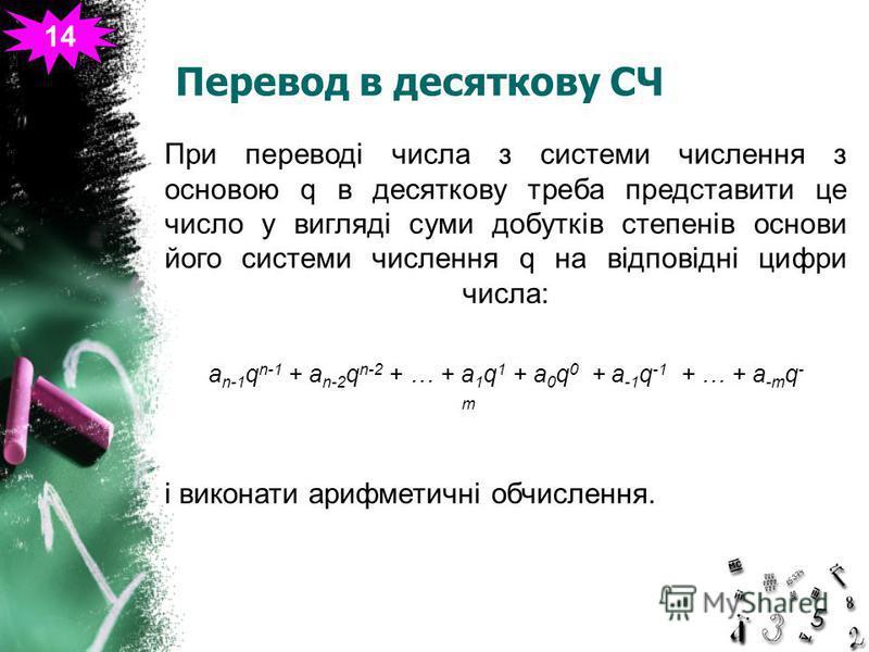 Перевод в десяткову СЧ 14 При переводі числа з системи числення з основою q в десяткову треба представити це число у вигляді суми добутків степенів основи його системи числення q на відповідні цифри числа: a n-1 q n-1 + a n-2 q n-2 + … + a 1 q 1 + a