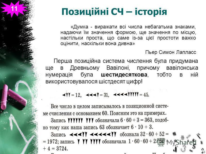 Позиційні СЧ – історія «Думка - виражати всі числа небагатьма знаками, надаючи їм значення формою, ще значення по місцю, настільки проста, що саме із-за цієї простоти важко оцінити, наскільки вона дивна» Пьер Симон Лапласс Перша позиційна система чис