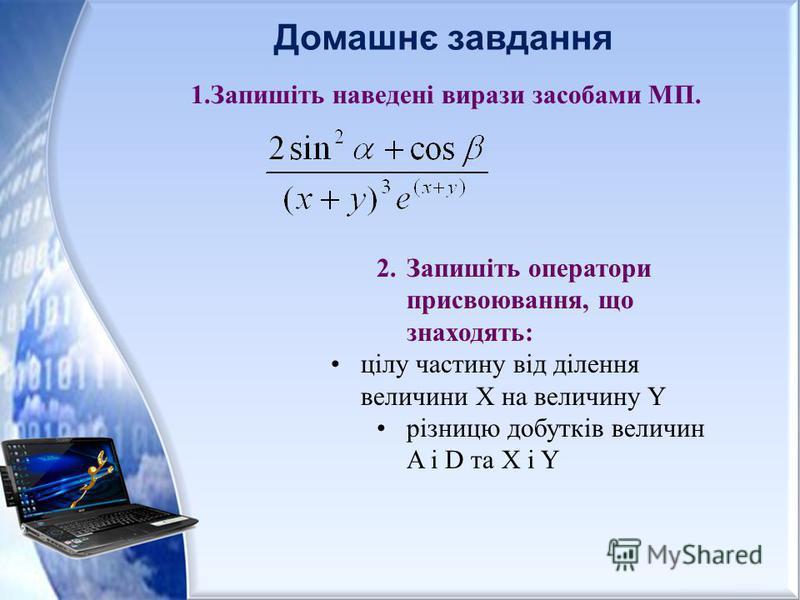 Домашнє завдання 1.Запишіть наведені вирази засобами МП. 2.Запишіть оператори присвоювання, що знаходять: цілу частину від ділення величини Х на величину Y різницю добутків величин A і D та X і Y