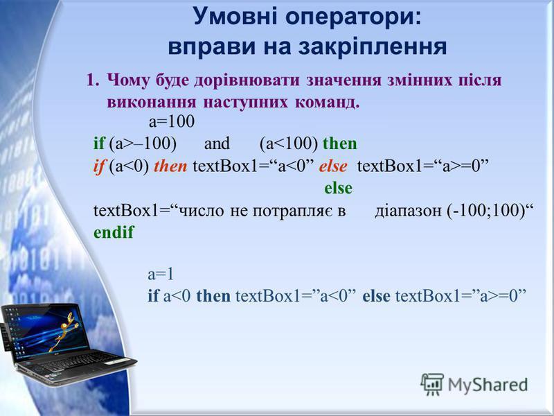 Умовні оператори: вправи на закріплення 1.Чому буде дорівнювати значення змінних після виконання наступних команд. а=100 if (a>–100)аnd(a<100) then if (a =0 else textBox1=число не потрапляє в діапазон (-100;100) endif а=1 if a =0