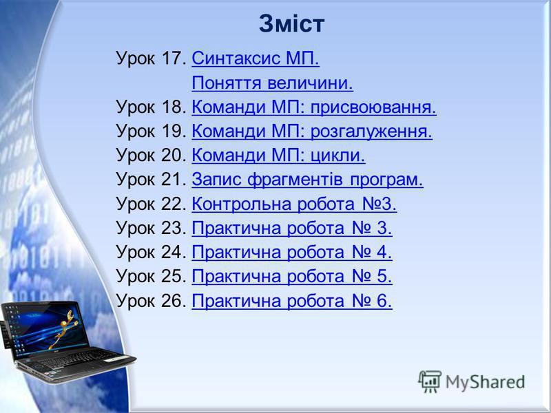 Зміст Урок 17. Синтаксис МП.Синтаксис МП. Поняття величини. Урок 18. Команди МП: присвоювання.Команди МП: присвоювання. Урок 19. Команди МП: розгалуження.Команди МП: розгалуження. Урок 20. Команди МП: цикли.Команди МП: цикли. Урок 21. Запис фрагменті