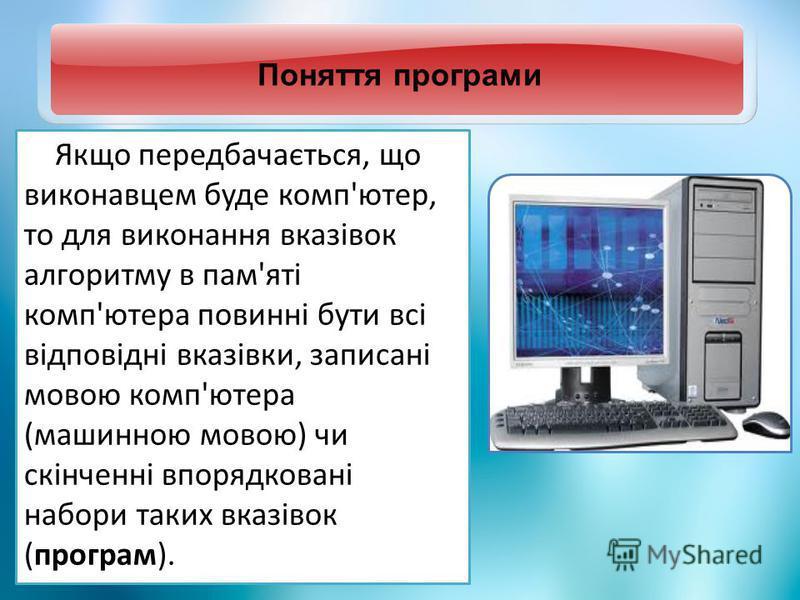 Поняття програми Якщо передбачається, що виконавцем буде комп'ютер, то для виконання вказівок алгоритму в пам'яті комп'ютера повинні бути всі відповідні вказівки, записані мовою комп'ютера (машинною мовою) чи скінченні впорядковані набори таких вказі