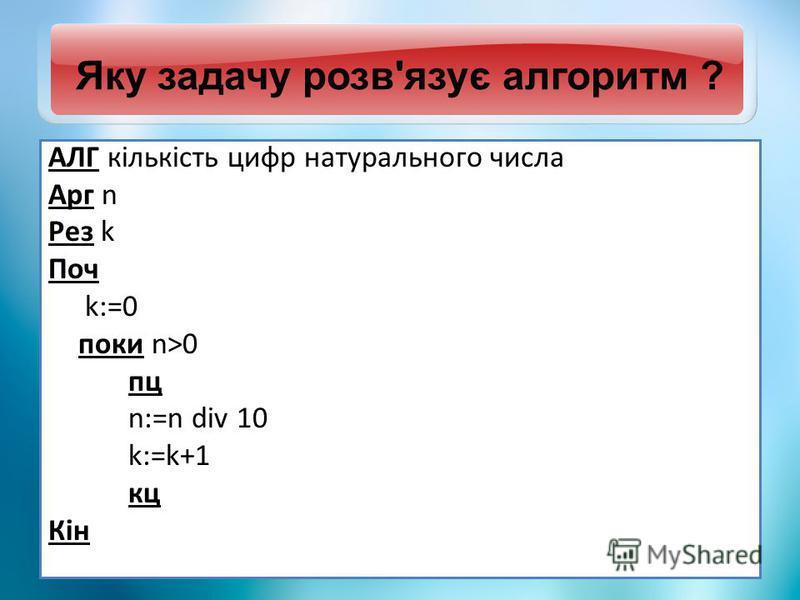 Яку задачу розв'язує алгоритм ? АЛГ кількість цифр натурального числа Арг n Рез k Поч k:=0 поки n>0 пц n:=n div 10 k:=k+1 кц Кін