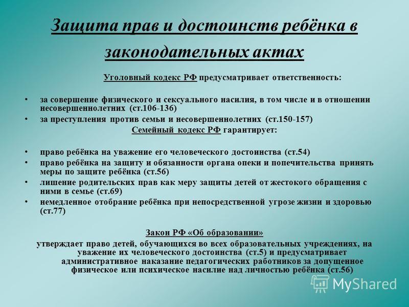 Защита прав и достоинств ребёнка в законодательных актах Уголовный кодекс РФ предусматривает ответственность: за совершение физического и сексуального насилия, в том числе и в отношении несовершеннолетних (ст.106-136) за преступления против семьи и н