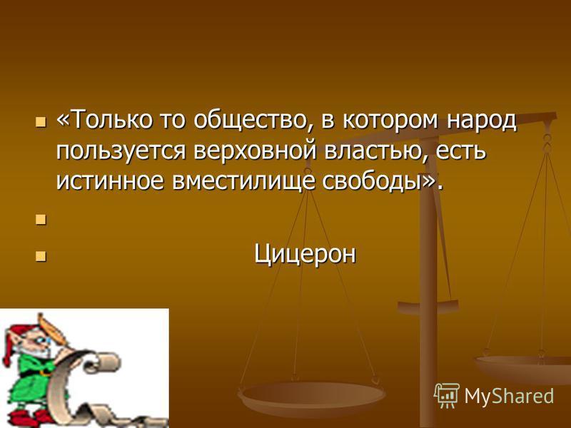 «Только то общество, в котором народ пользуется верховной властью, есть истинное вместилище свободы». «Только то общество, в котором народ пользуется верховной властью, есть истинное вместилище свободы». Цицерон Цицерон