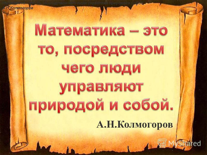 Математика – это то, посредством чего люди управляют природой и собой. А.Н.Колмогоров Математика – это то, посредством чего люди управляют природой и собой. А.Н.Колмогоров