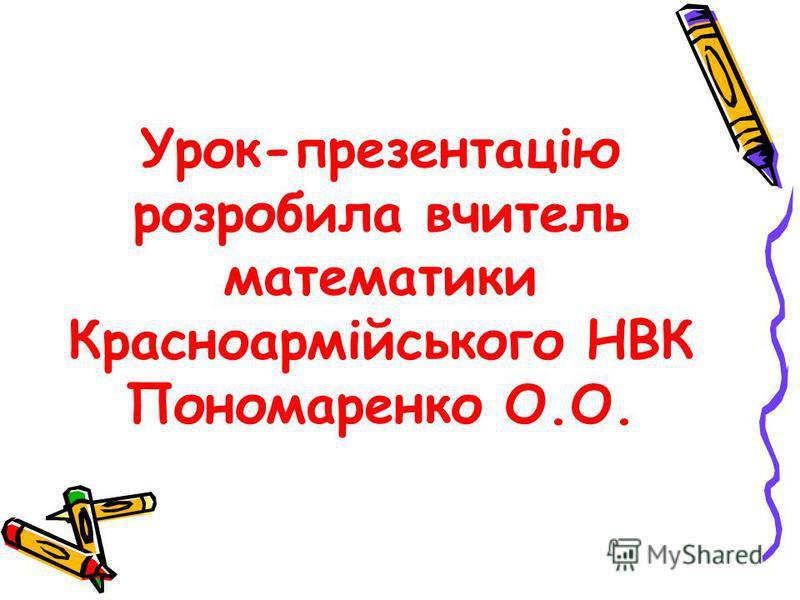 Урок-презентацію розробила вчитель математики Красноармійського НВК Пономаренко О.О.